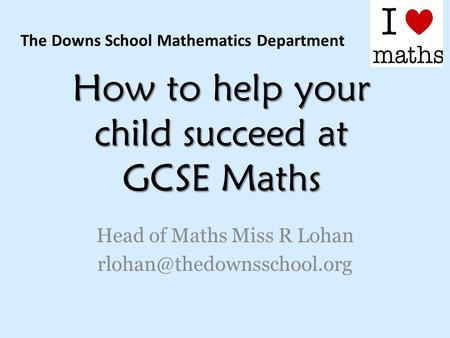 How to help your child succeed at GCSE Maths Head of Maths Miss R Lohan The Downs School Mathematics Department.