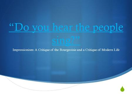 " ""Do you hear the people sing?"" Impressionism: A Critique of the Bourgeoisie and a Critique of Modern Life."