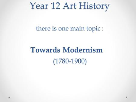 Year 12 Art History there is one main topic : Towards Modernism (1780-1900) Year 12 Art History there is one main topic : Towards Modernism (1780-1900)