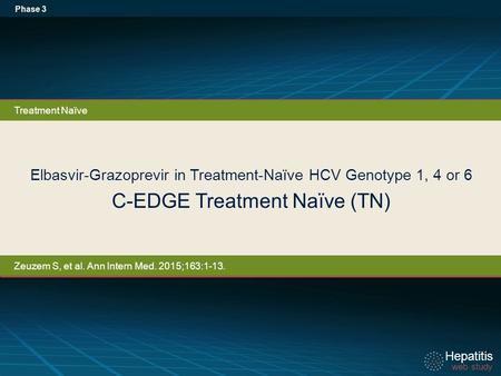 Hepatitis web study Hepatitis web study Elbasvir-Grazoprevir in Treatment-Naïve HCV Genotype 1, 4 or 6 C-EDGE Treatment Naïve (TN) Phase 3 Treatment Naïve.