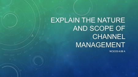 EXPLAIN THE NATURE AND SCOPE OF CHANNEL MANAGEMENT NCSCOS 4.08 A.