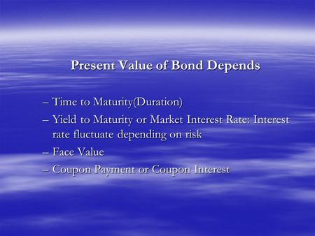 Present Value of Bond Depends –Time to Maturity(Duration) –Yield to Maturity or Market Interest Rate: Interest rate fluctuate depending on risk –Face Value.