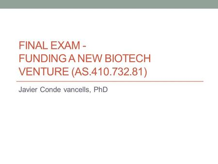 FINAL EXAM - FUNDING A NEW BIOTECH VENTURE (AS.410.732.81) Javier Conde vancells, PhD.