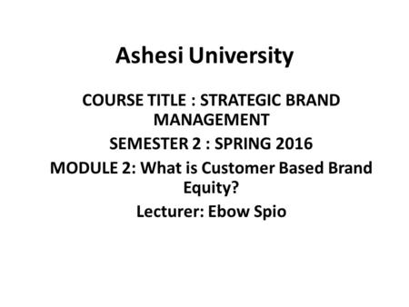 Ashesi University COURSE TITLE : STRATEGIC BRAND MANAGEMENT SEMESTER 2 : SPRING 2016 MODULE 2: What is Customer Based Brand Equity? Lecturer: Ebow Spio.
