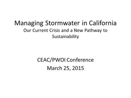 Managing Stormwater in California Our Current Crisis and a New Pathway to Sustainability CEAC/PWOI Conference March 25, 2015.