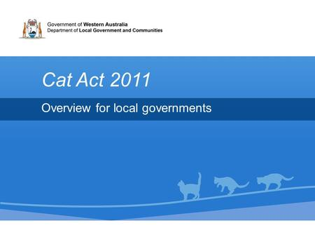 Overview for local governments Cat Act 2011. Overview 1.Why the introduction of cat legislation? 2.What is the Cat Act 2011? –Legislation overview 3.What.