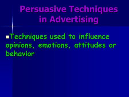 Persuasive Techniques in Advertising Techniques used to influence opinions, emotions, attitudes or behavior Techniques used to influence opinions, emotions,