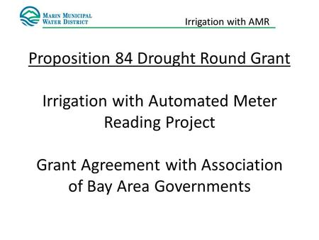 Irrigation with AMR Proposition 84 Drought Round Grant Irrigation with Automated Meter Reading Project Grant Agreement with Association of Bay Area Governments.