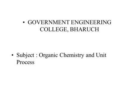 GOVERNMENT ENGINEERING COLLEGE, BHARUCH Subject : Organic Chemistry and Unit Process.
