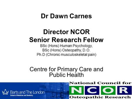 Dr Dawn Carnes Director NCOR Senior Research Fellow BSc (Hons) Human Psychology, BSc (Hons) Osteopathy, D.O. Ph.D (Chronic musculoskeletal pain) Centre.