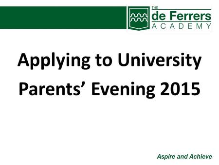 Applying to University Parents' Evening 2015. Applying to University Making the right decisions The application process Personal statements Open days.