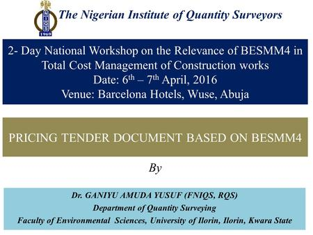The Nigerian Institute of Quantity Surveyors PRICING TENDER DOCUMENT BASED ON BESMM4 By Dr. GANIYU AMUDA YUSUF (FNIQS, RQS) Department of Quantity Surveying.