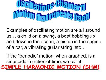 Examples of oscillating motion are all around us… a child on a swing, a boat bobbing up and down in the ocean, a piston in the engine of a car, a vibrating.