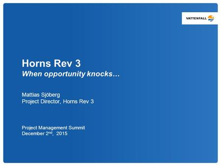 Horns Rev 3 When opportunity knocks… Mattias Sjöberg Project Director, Horns Rev 3 Project Management Summit December 2 nd, 2015.