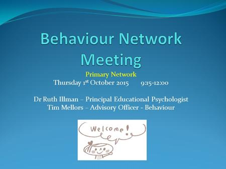 Primary Network Thursday 1 st October 2015 9:15-12:00 Dr Ruth Illman – Principal Educational Psychologist Tim Mellors – Advisory Officer - Behaviour.