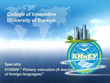 "College of Innovative University of Eurasia Specialty 0105000 "" Primary education (А teacher of foreign languages)"""