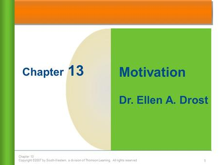 Chapter 13 Copyright ©2007 by South-Western, a division of Thomson Learning. All rights reserved 1 Chapter 13 Motivation Dr. Ellen A. Drost.