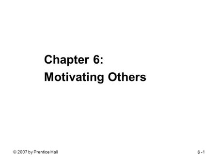 © 2007 by Prentice Hall1 Chapter 6: Motivating Others 6 -