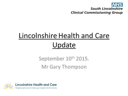 Lincolnshire Health and Care Update September 10 th 2015. Mr Gary Thompson.