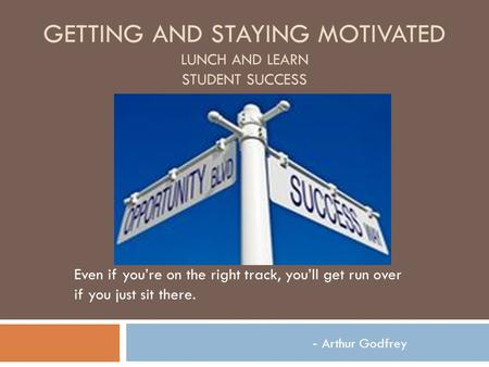 GETTING AND STAYING MOTIVATED LUNCH AND LEARN STUDENT SUCCESS Even if you're on the right track, you'll get run over if you just sit there. - Arthur Godfrey.