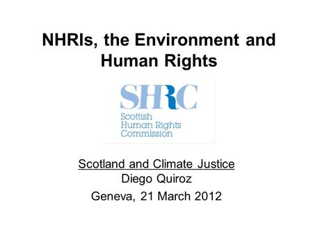 NHRIs, the Environment and Human Rights Scotland and Climate Justice Diego Quiroz Geneva, 21 March 2012.