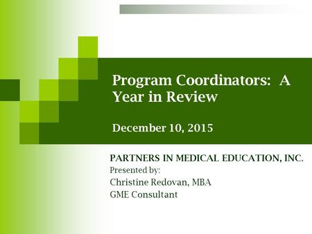 Program Coordinators: A Year in Review December 10, 2015 PARTNERS IN MEDICAL EDUCATION, INC. Presented by: Christine Redovan, MBA GME Consultant.