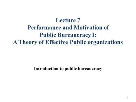 Lecture 7 Performance and Motivation of Public Bureaucracy I: A Theory of Effective Public organizations Introduction to public bureaucracy 1.
