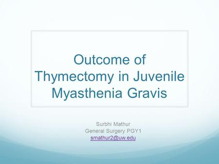 Outcome of Thymectomy in Juvenile Myasthenia Gravis Surbhi Mathur General Surgery PGY1
