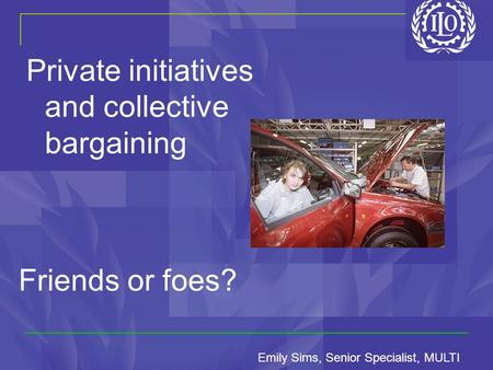 Private initiatives and collective bargaining Friends or foes? Emily Sims, Senior Specialist, MULTI.