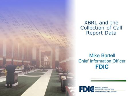 Mike Bartell Chief Information Officer FDIC XBRL and the Collection of Call Report Data.