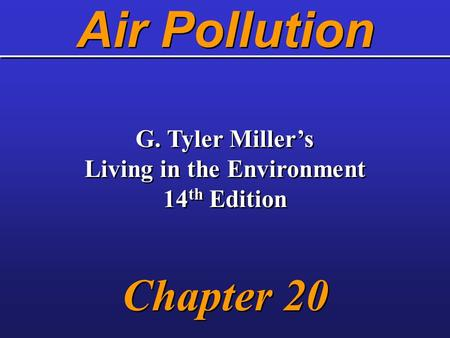 <strong>Air</strong> <strong>Pollution</strong> G. Tyler Miller's Living in the Environment 14 th Edition Chapter 20 G. Tyler Miller's Living in the Environment 14 th Edition Chapter 20.