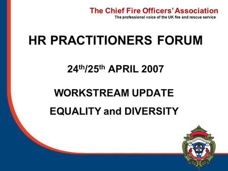The Chief Fire Officers' Association The professional voice of the UK fire and rescue service HR PRACTITIONERS FORUM 24 th /25 th APRIL 2007 WORKSTREAM.
