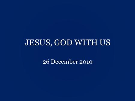 "JESUS, GOD WITH US 26 December 2010. Luke 1:30-33 30 But the angel said to her, ""Do not be afraid, Mary, you have found favour with God. 31 You will be."