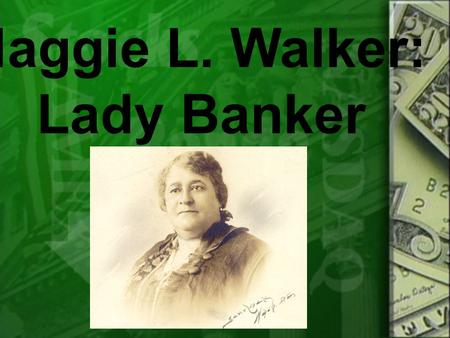 Maggie L. Walker: Lady Banker. Maggie Lena Walker was born in Richmond, Virginia in 1867 to parents who were former slaves. Maggie's mother, Elizabeth.