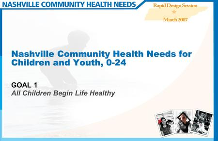 Nashville Community Health Needs for Children and Youth, 0-24 GOAL 1 All Children Begin Life Healthy.