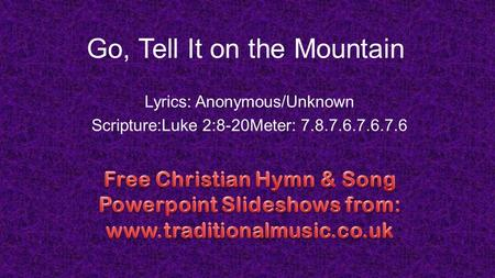 Go, Tell It on the Mountain Lyrics: Anonymous/Unknown Scripture:Luke 2:8-20Meter: 7.8.7.6.7.6.7.6.