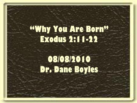 """Why You Are Born"" Exodus 2:11-22 08/08/2010 Dr. Dane Boyles."