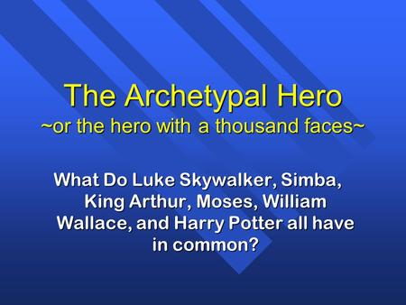 The Archetypal Hero ~or the hero with a thousand faces~ What Do Luke Skywalker, Simba, King Arthur, Moses, William Wallace, and Harry Potter all have in.
