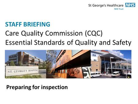 STAFF BRIEFING Care Quality Commission (CQC) Essential Standards of Quality and Safety Preparing for inspection.