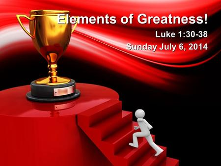 Elements of Greatness! Luke 1:30-38 Sunday July 6, 2014.
