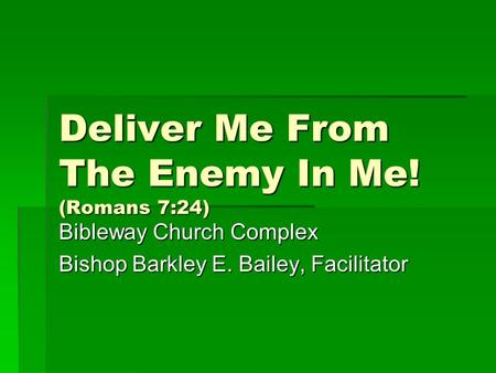 Deliver Me From The Enemy In Me! (Romans 7:24) Bibleway Church Complex Bishop Barkley E. Bailey, Facilitator.