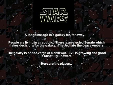 A long time ago in a galaxy far, far away…. People are living in a republic. There is an elected Senate which makes decisions for the galaxy. The Jedi.