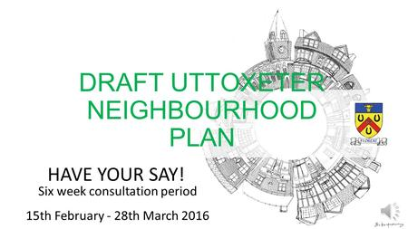 HAVE YOUR SAY! Six week consultation period 15th February - 28th March 2016 DRAFT UTTOXETER NEIGHBOURHOOD PLAN.