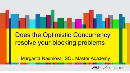 Does the Optimistic Concurrency resolve your blocking problems Margarita Naumova, SQL Master Academy.