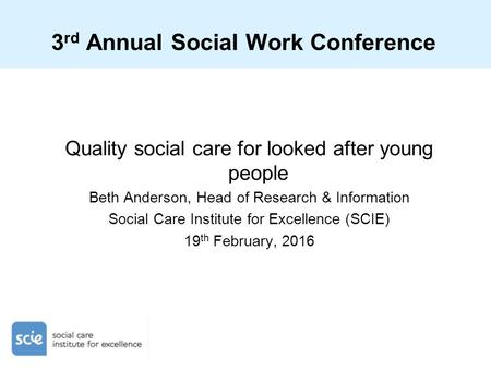 3 rd Annual Social Work Conference Quality social care for looked after young people Beth Anderson, Head of Research & Information Social Care Institute.