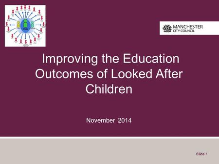 Improving the Education Outcomes of Looked After Children November 2014 Slide 1.