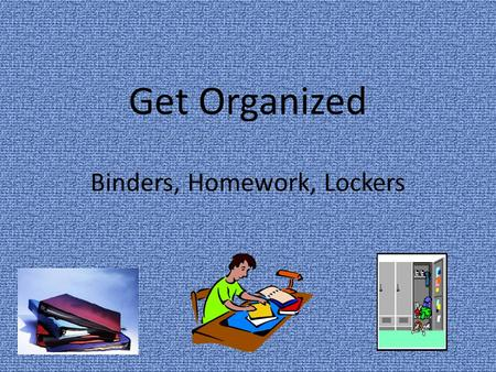 Get Organized Binders, Homework, Lockers. Binder Organization Use a binder system that works best for you Put you name, address and phone number on the.