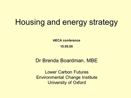 Housing and energy strategy Dr Brenda Boardman, MBE Lower Carbon Futures Environmental Change Institute University of Oxford HECA conference 10.05.05.