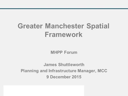 MHPP Forum James Shuttleworth Planning and Infrastructure Manager, MCC 9 December 2015 Greater Manchester Spatial Framework.