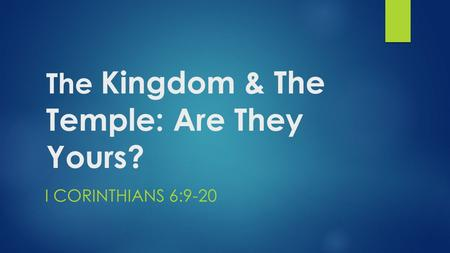 The Kingdom & The Temple: Are They Yours? I CORINTHIANS 6:9-20.
